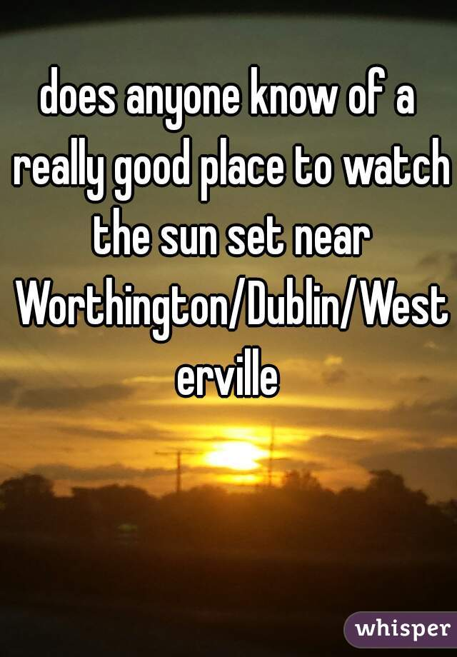 does anyone know of a really good place to watch the sun set near Worthington/Dublin/Westerville