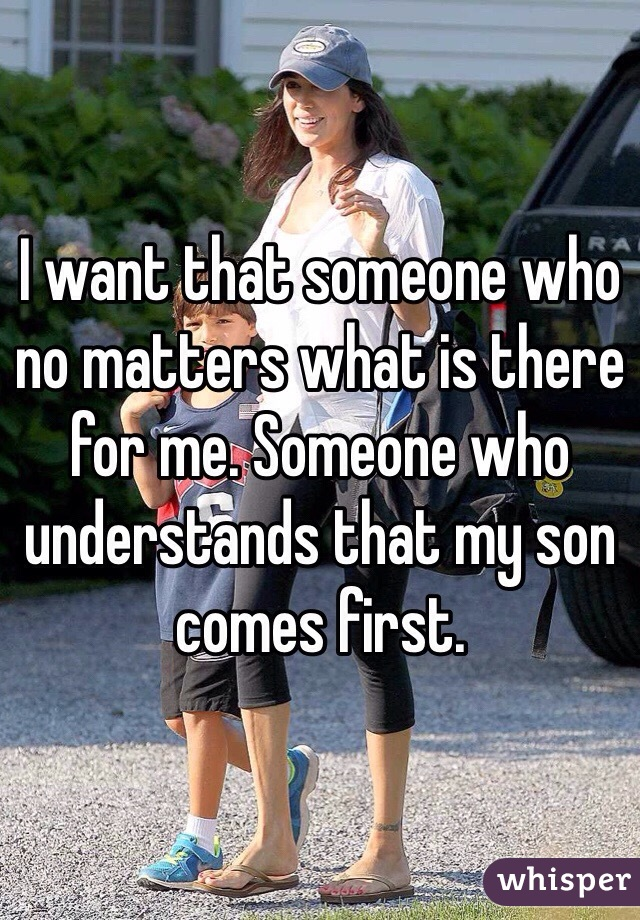 I want that someone who no matters what is there for me. Someone who understands that my son comes first.