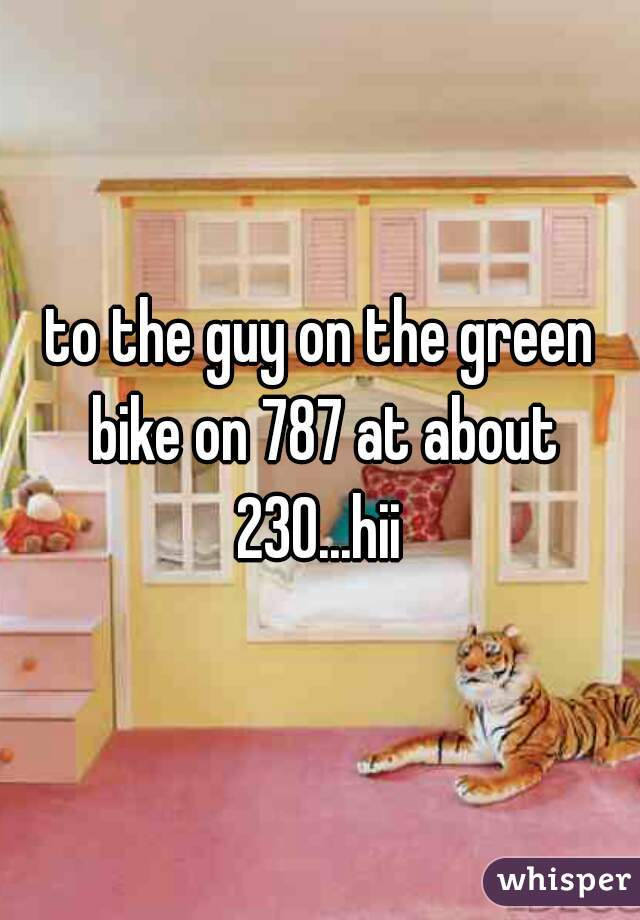 to the guy on the green bike on 787 at about 230...hii