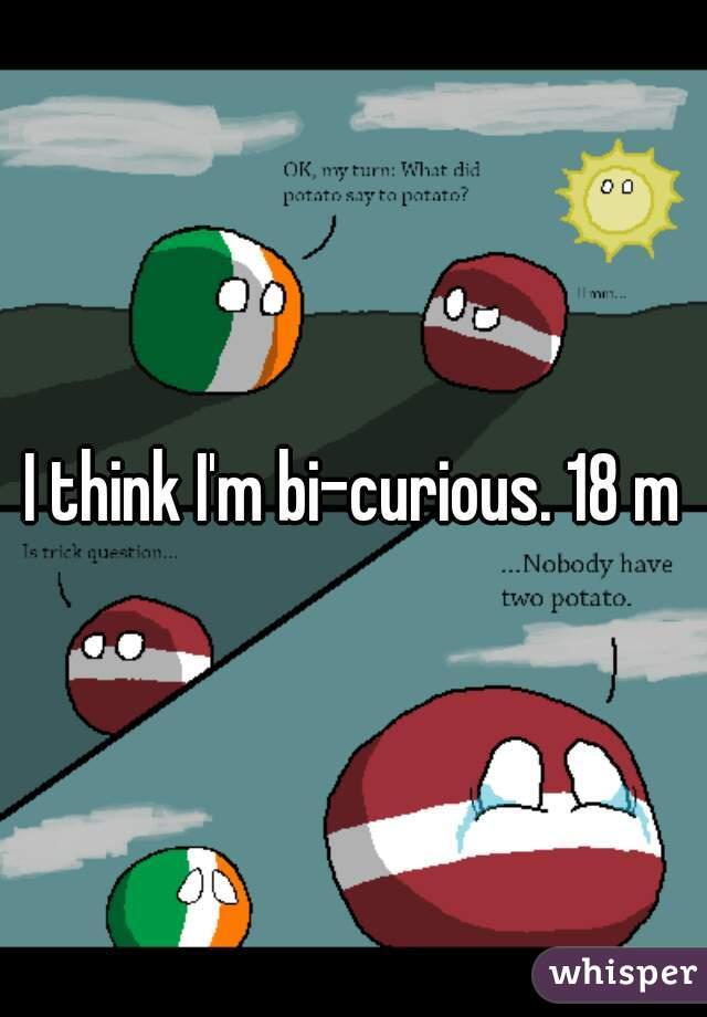 I think I'm bi-curious. 18 m
