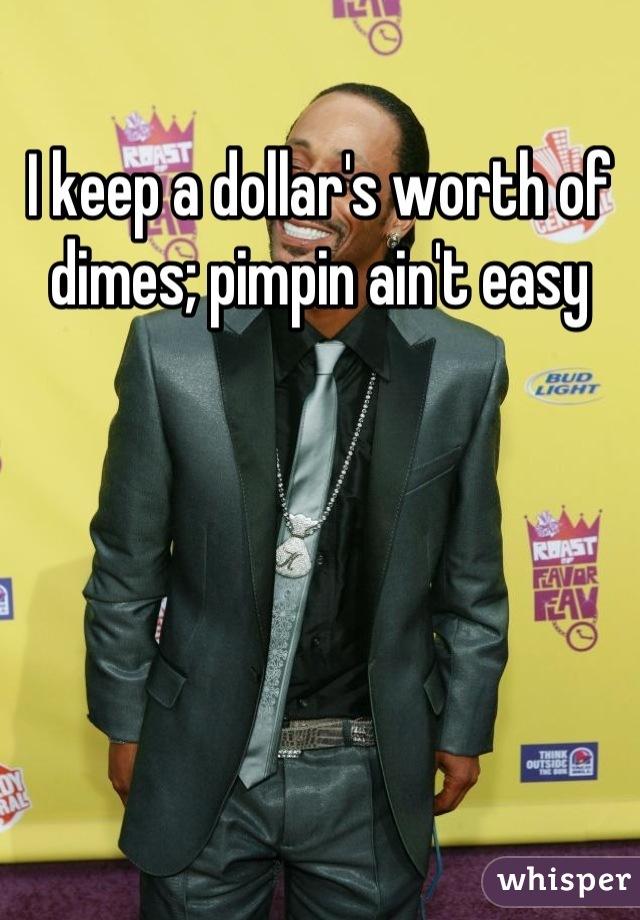 I keep a dollar's worth of dimes; pimpin ain't easy