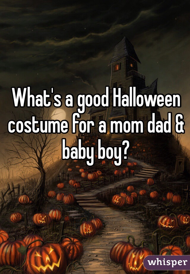 What's a good Halloween costume for a mom dad & baby boy?