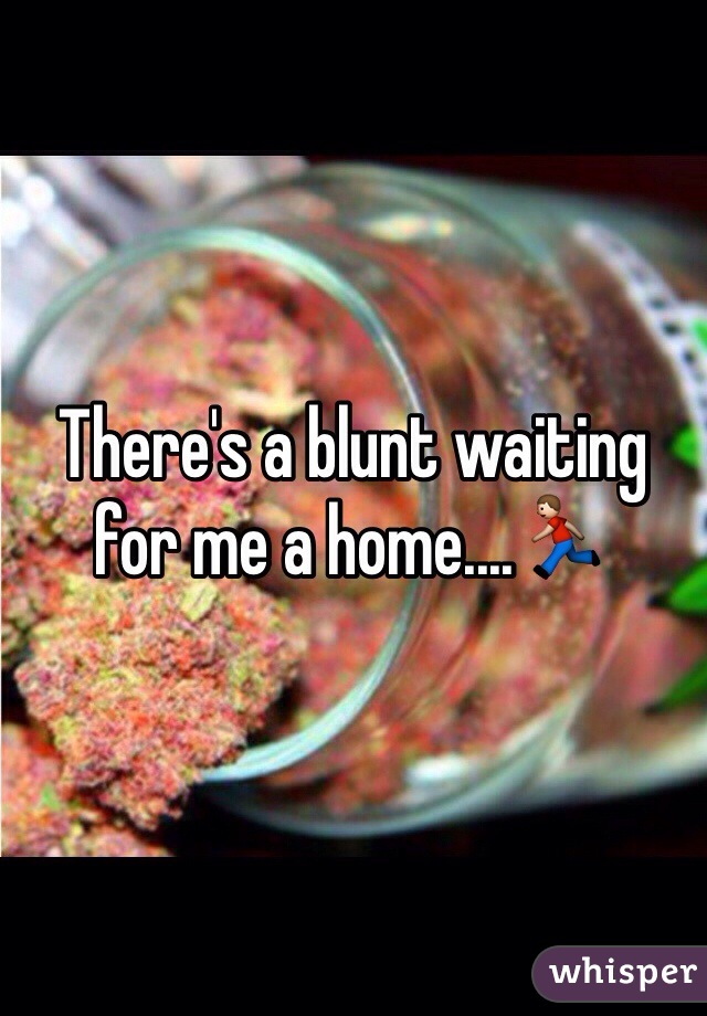 There's a blunt waiting for me a home....🏃