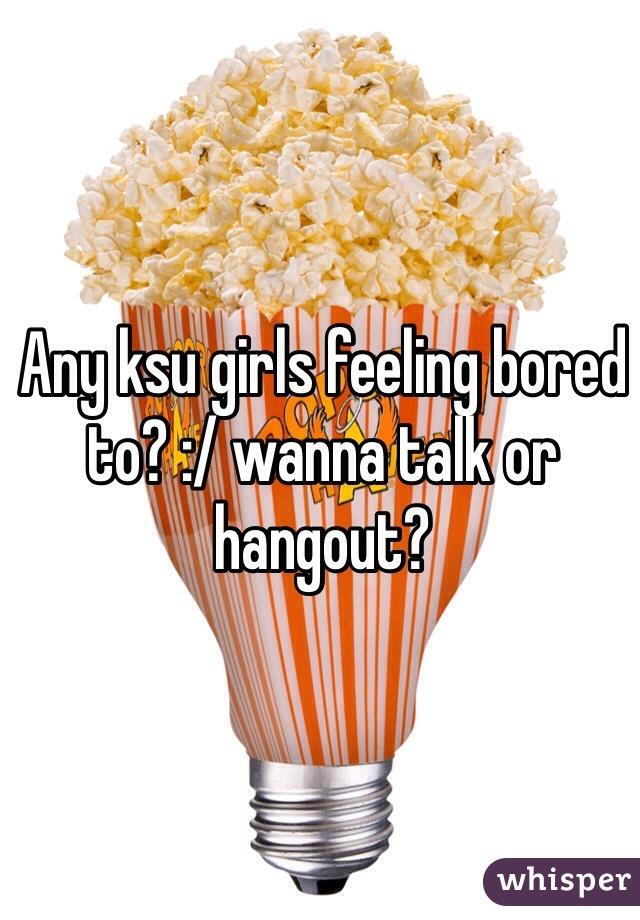 Any ksu girls feeling bored to? :/ wanna talk or hangout?