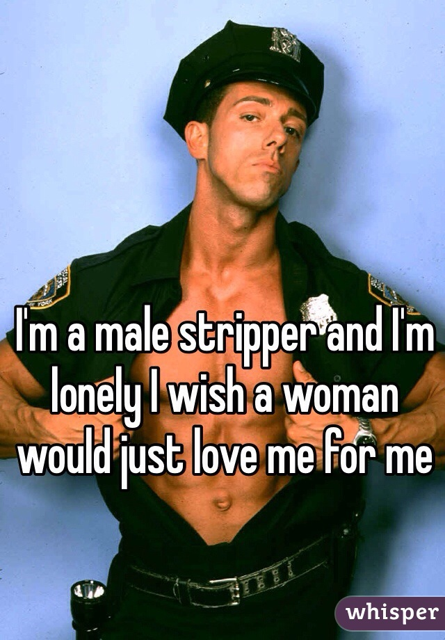 I'm a male stripper and I'm lonely I wish a woman would just love me for me