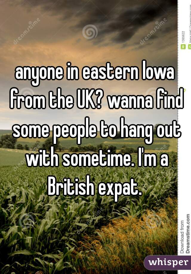 anyone in eastern Iowa from the UK? wanna find some people to hang out with sometime. I'm a British expat.