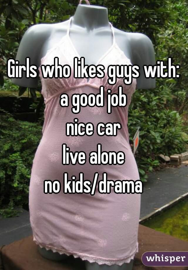 Girls who likes guys with: a good job nice car live alone no kids/drama
