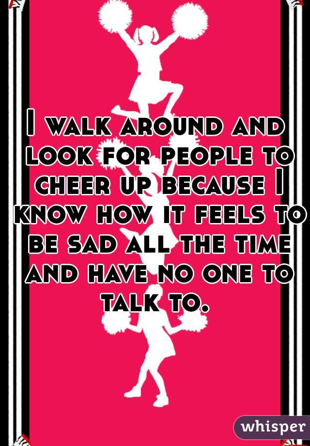 I walk around and look for people to cheer up because I know how it feels to be sad all the time and have no one to talk to.