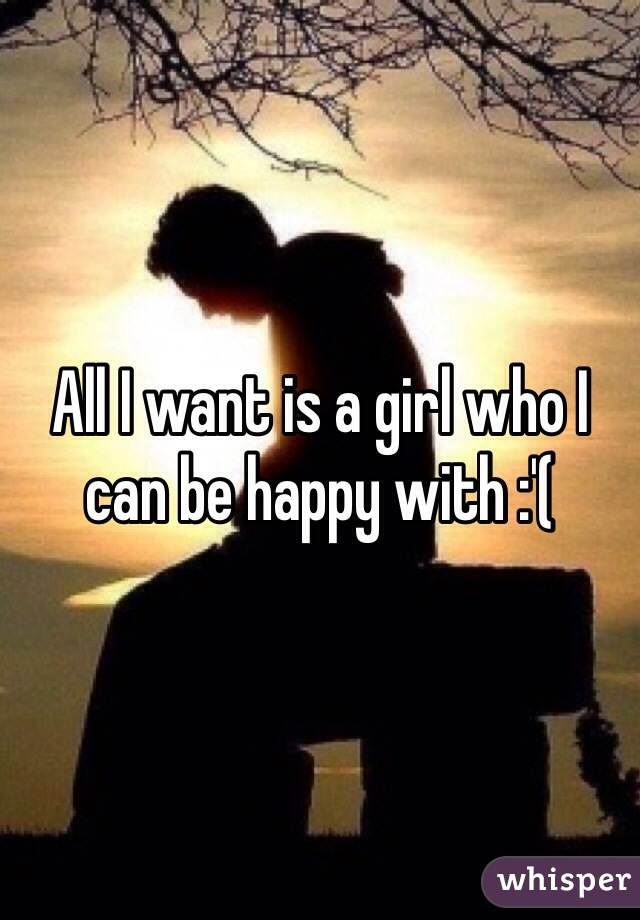All I want is a girl who I can be happy with :'(
