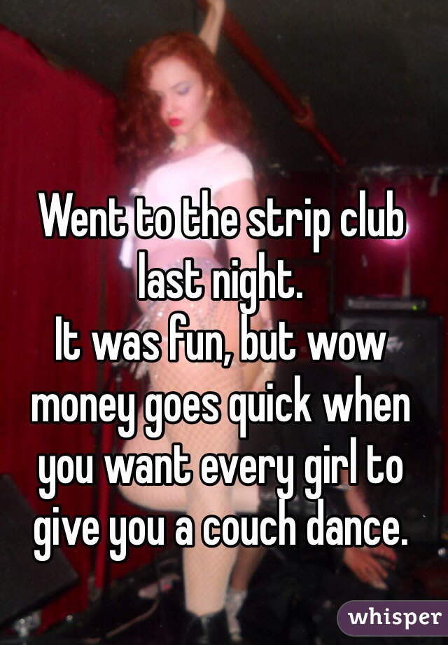 Went to the strip club last night. It was fun, but wow money goes quick when you want every girl to give you a couch dance.