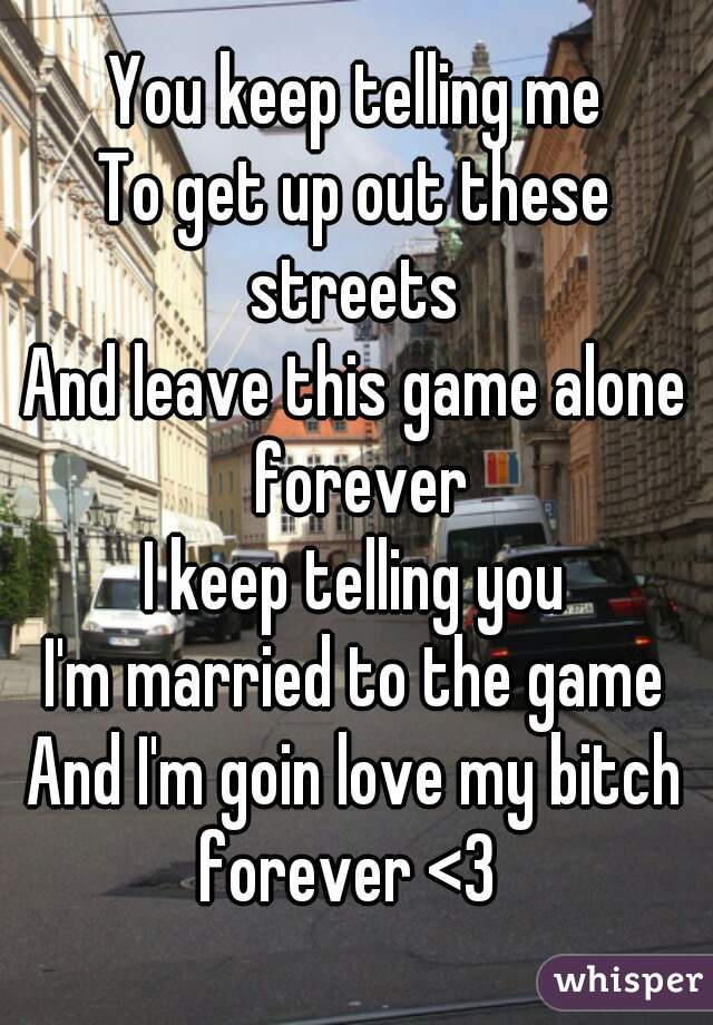 You keep telling me To get up out these streets  And leave this game alone forever I keep telling you I'm married to the game And I'm goin love my bitch forever <3