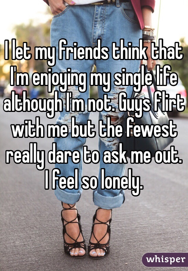 I let my friends think that I'm enjoying my single life although I'm not. Guys flirt with me but the fewest really dare to ask me out.  I feel so lonely.
