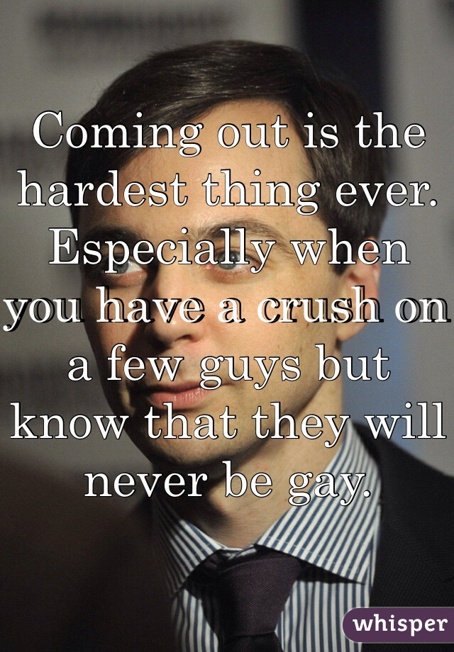 Coming out is the hardest thing ever. Especially when you have a crush on a few guys but know that they will never be gay.