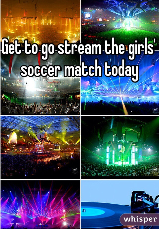 Get to go stream the girls' soccer match today