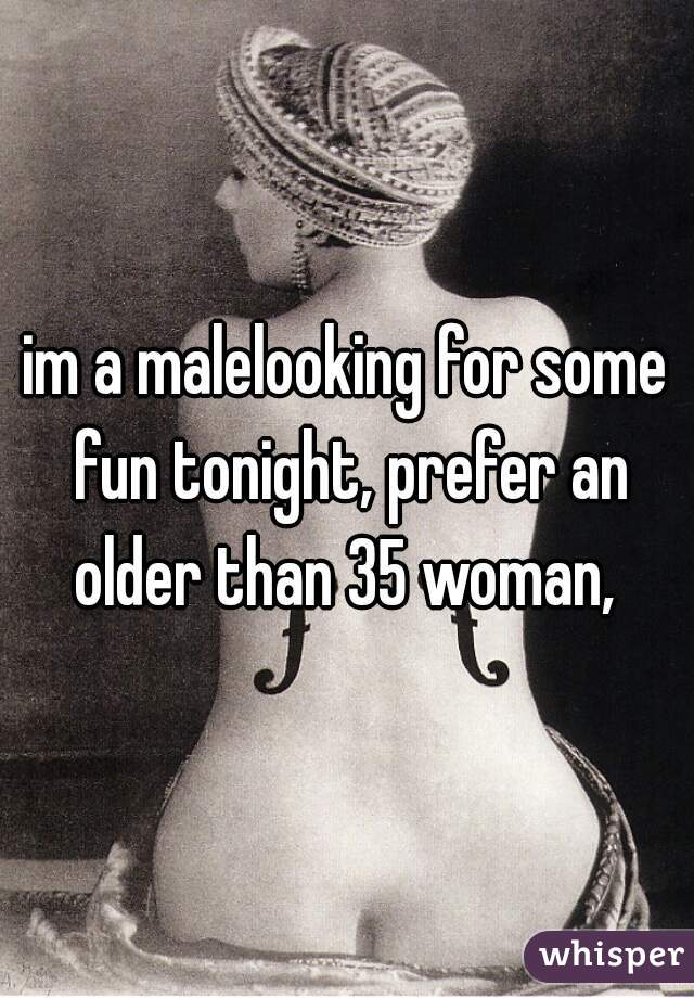 im a malelooking for some fun tonight, prefer an older than 35 woman,