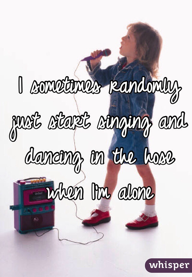 I sometimes randomly just start singing and dancing in the hose when I'm alone