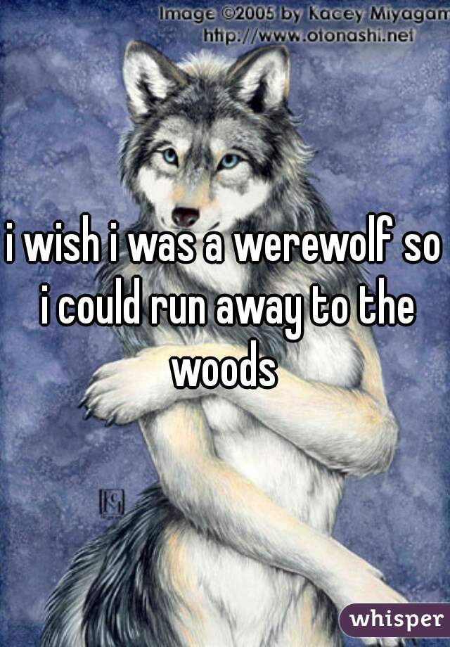 i wish i was a werewolf so i could run away to the woods