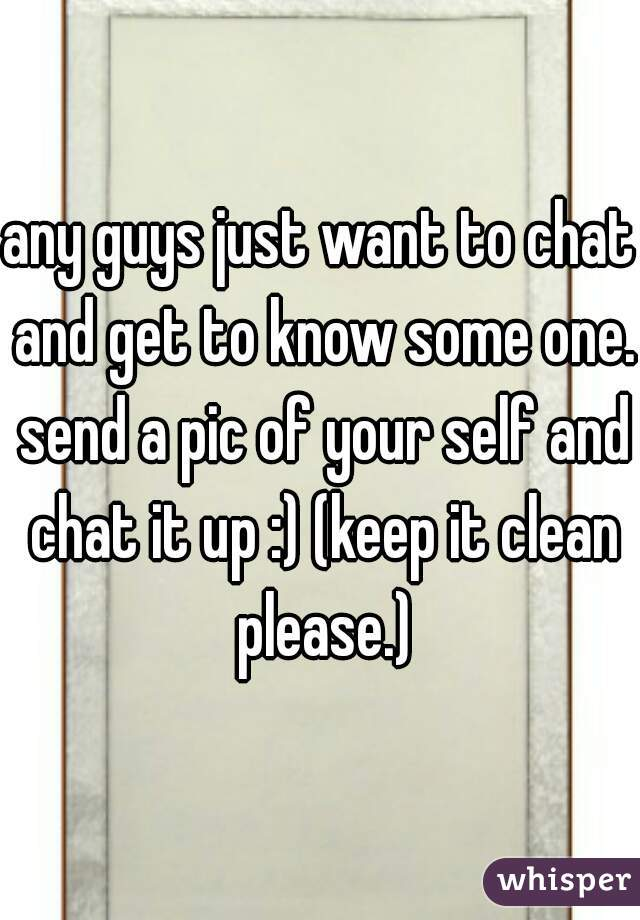 any guys just want to chat and get to know some one. send a pic of your self and chat it up :) (keep it clean please.)