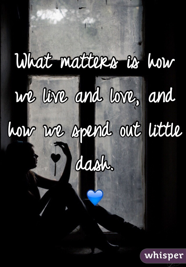 What matters is how we live and love, and how we spend out little dash.  💙