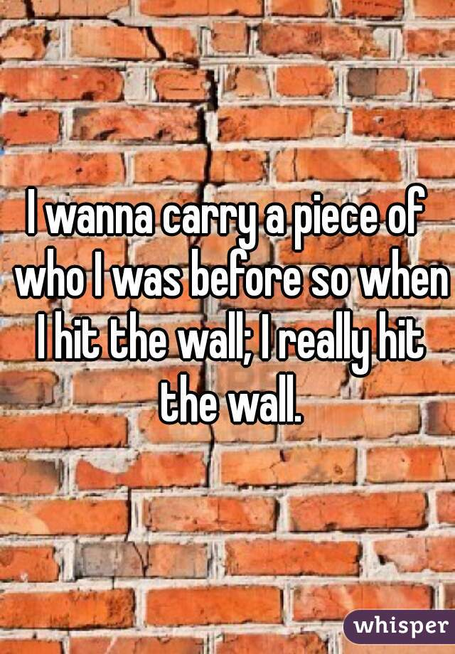 I wanna carry a piece of who I was before so when I hit the wall; I really hit the wall.