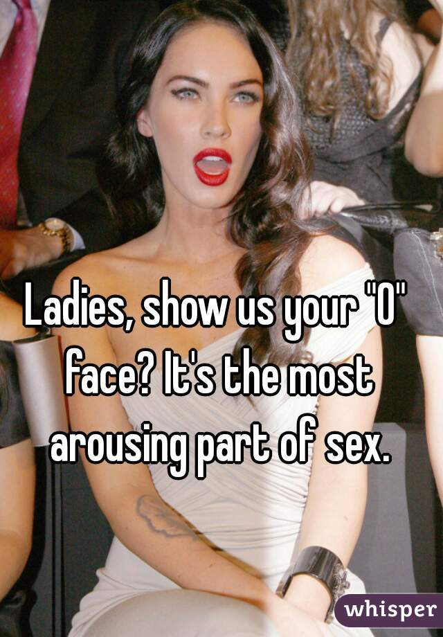"Ladies, show us your ""O"" face? It's the most arousing part of sex."