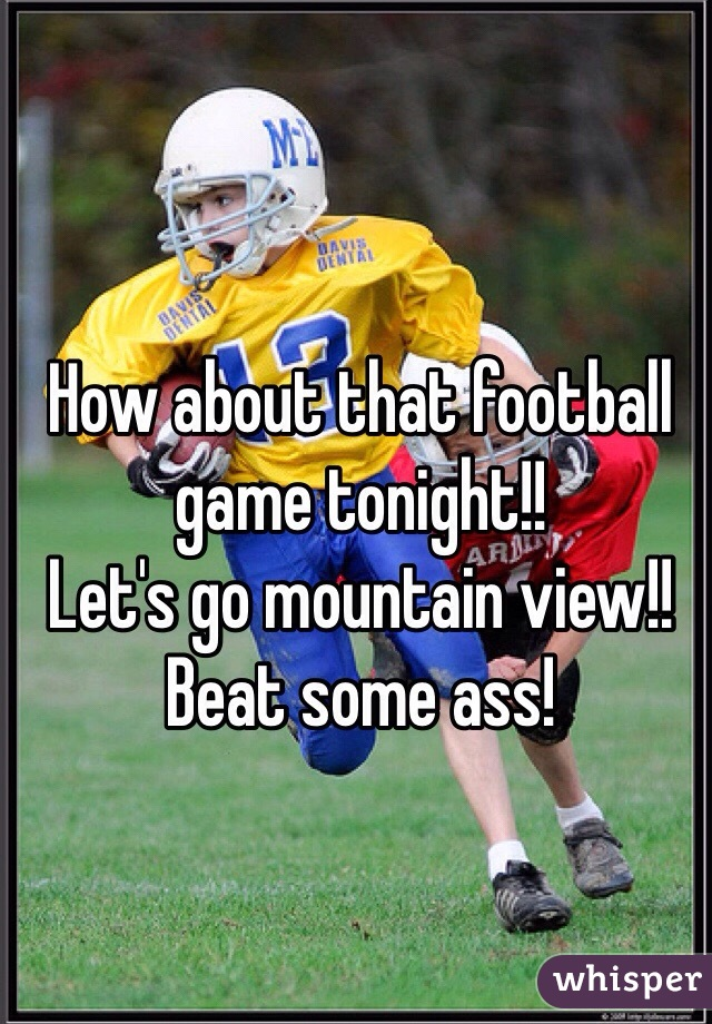 How about that football game tonight!!  Let's go mountain view!!  Beat some ass!