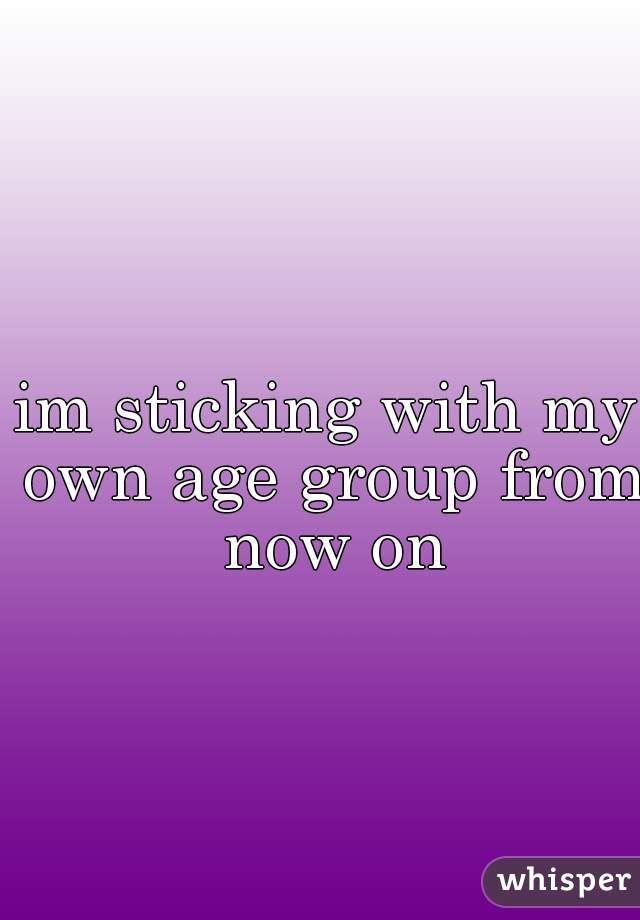 im sticking with my own age group from now on
