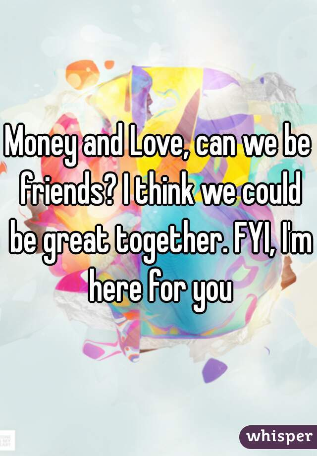 Money and Love, can we be friends? I think we could be great together. FYI, I'm here for you