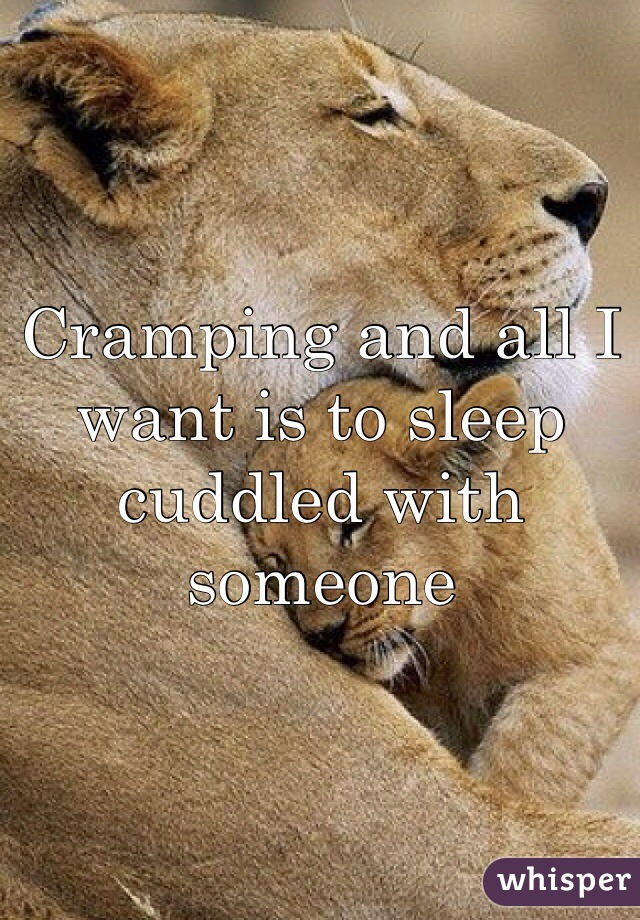 Cramping and all I want is to sleep cuddled with someone