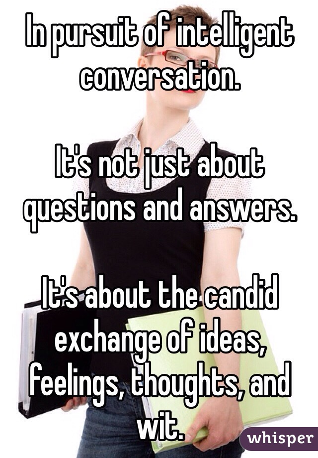 In pursuit of intelligent conversation.  It's not just about questions and answers.  It's about the candid exchange of ideas, feelings, thoughts, and wit.