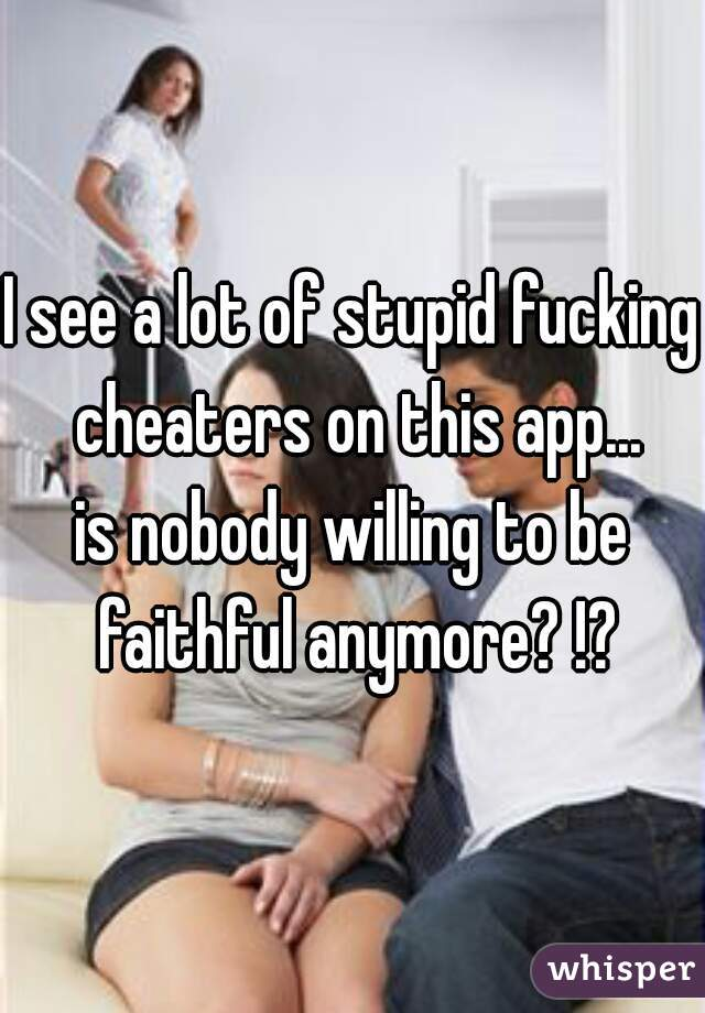 I see a lot of stupid fucking cheaters on this app...  is nobody willing to be faithful anymore? !?