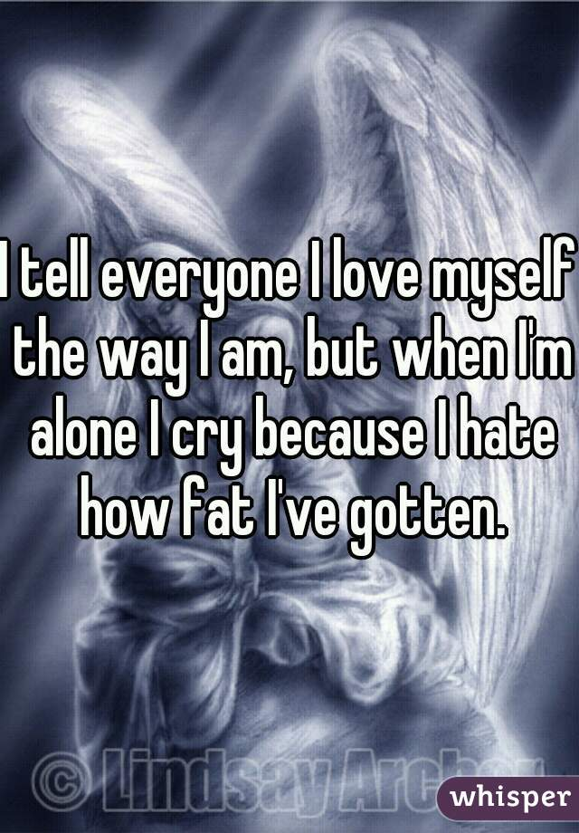 I tell everyone I love myself the way I am, but when I'm alone I cry because I hate how fat I've gotten.