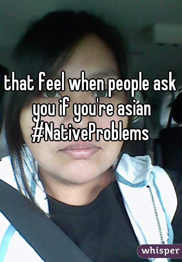 that feel when people ask you if you're asian #NativeProblems
