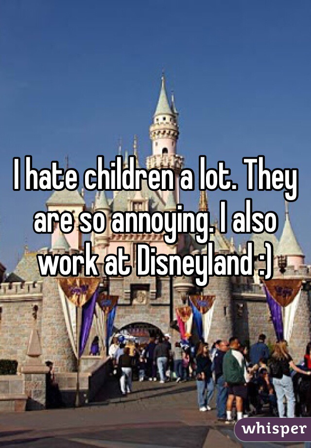 I hate children a lot. They are so annoying. I also work at Disneyland :)