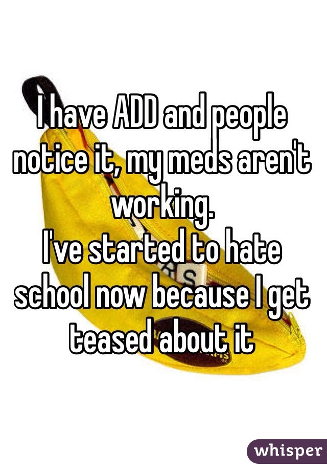 I have ADD and people notice it, my meds aren't working. I've started to hate school now because I get teased about it
