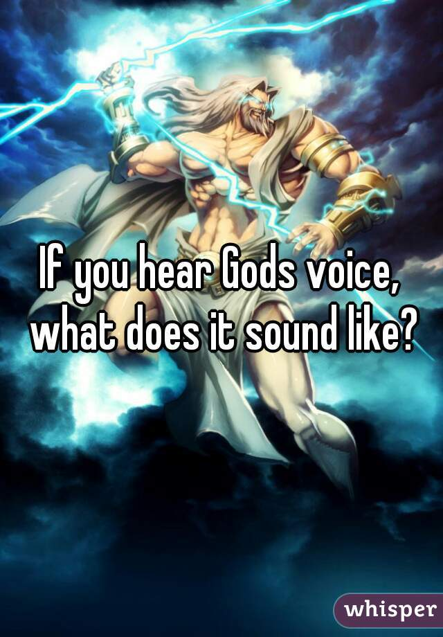 If you hear Gods voice, what does it sound like?