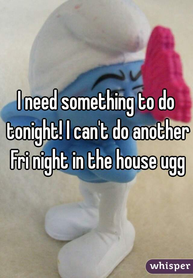 I need something to do tonight! I can't do another Fri night in the house ugg