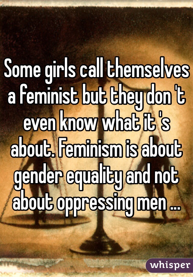 Some girls call themselves a feminist but they don 't even know what it 's about. Feminism is about gender equality and not about oppressing men ...