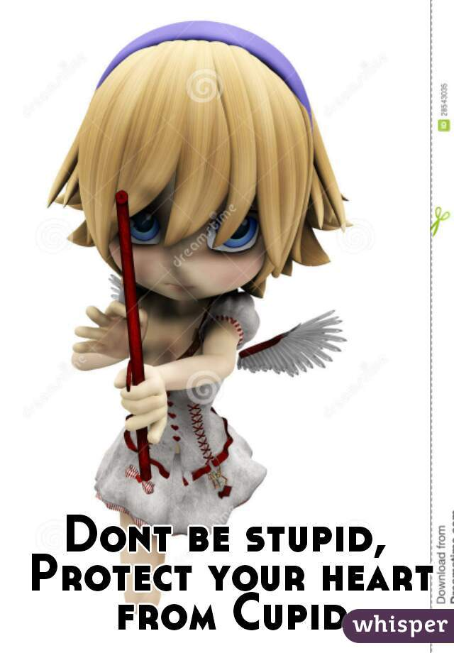 Dont be stupid,  Protect your heart from Cupid.