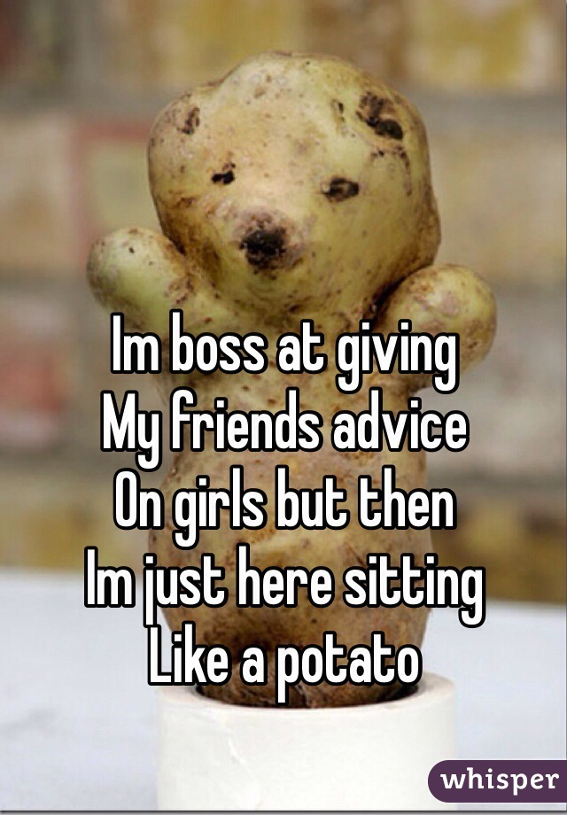 Im boss at giving My friends advice On girls but then Im just here sitting Like a potato