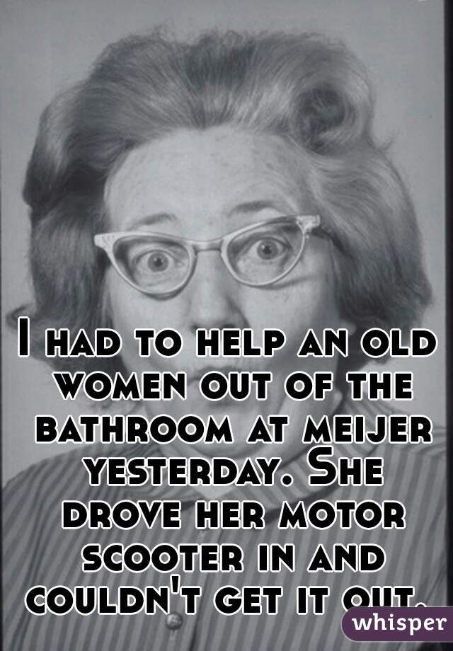 I had to help an old women out of the bathroom at meijer yesterday. She drove her motor scooter in and couldn't get it out.