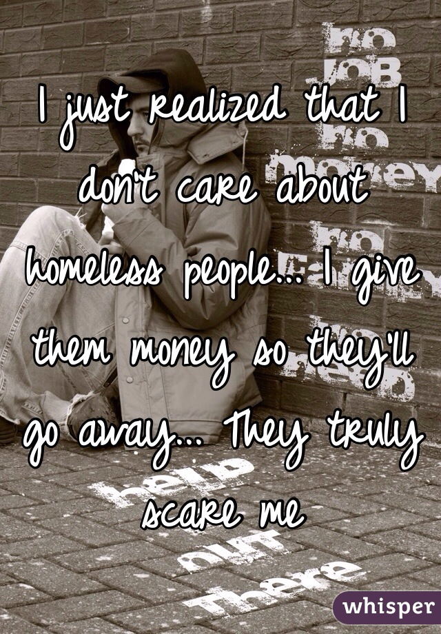 I just realized that I don't care about homeless people... I give them money so they'll go away... They truly scare me