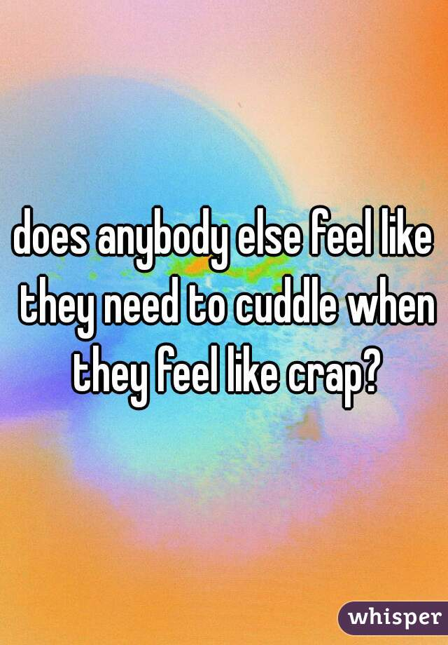 does anybody else feel like they need to cuddle when they feel like crap?