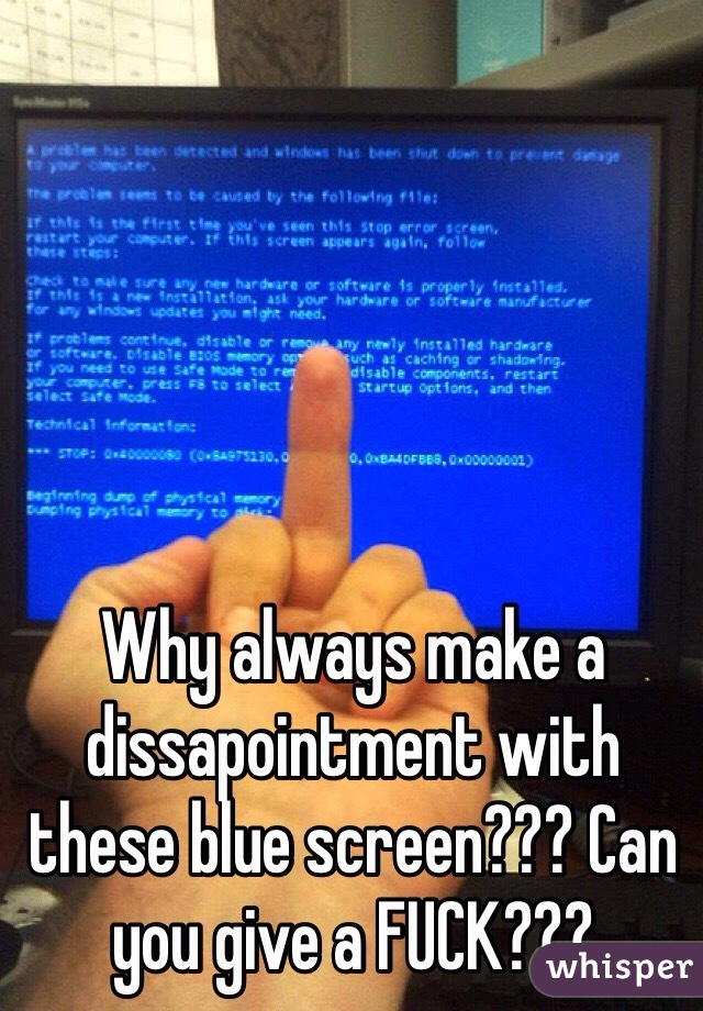 Why always make a dissapointment with these blue screen??? Can you give a FUCK???
