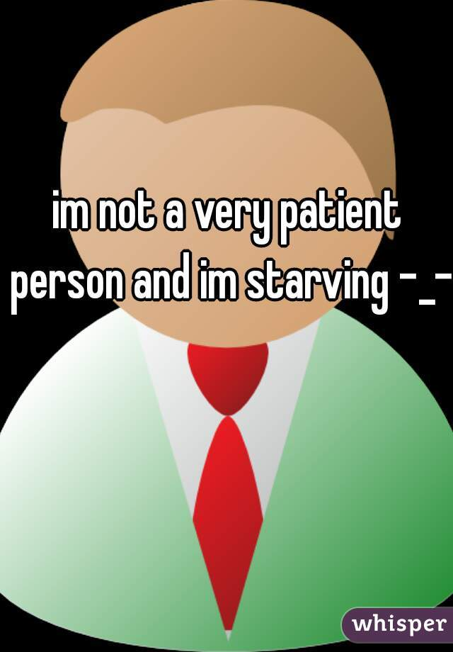 im not a very patient person and im starving -_-