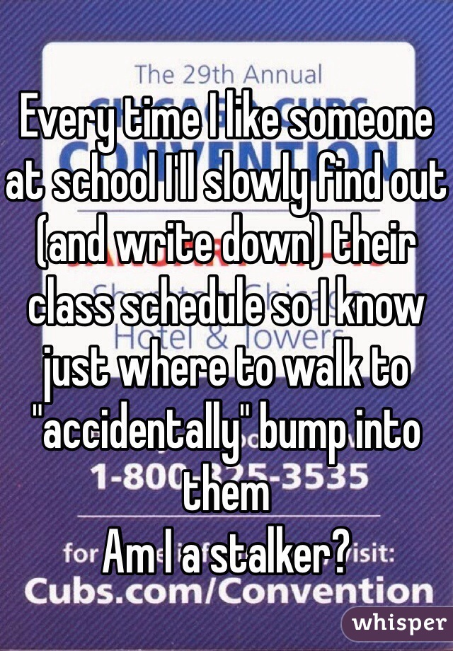 """Every time I like someone at school I'll slowly find out (and write down) their class schedule so I know just where to walk to """"accidentally"""" bump into them Am I a stalker?"""