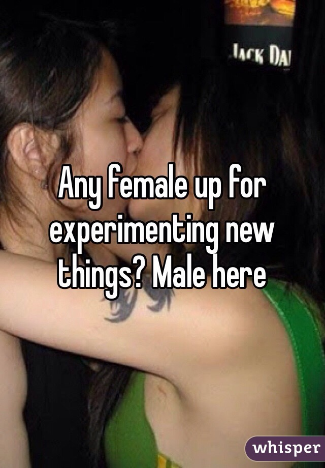 Any female up for experimenting new things? Male here