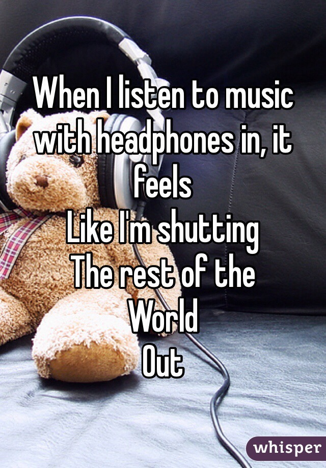 When I listen to music with headphones in, it feels Like I'm shutting The rest of the  World  Out