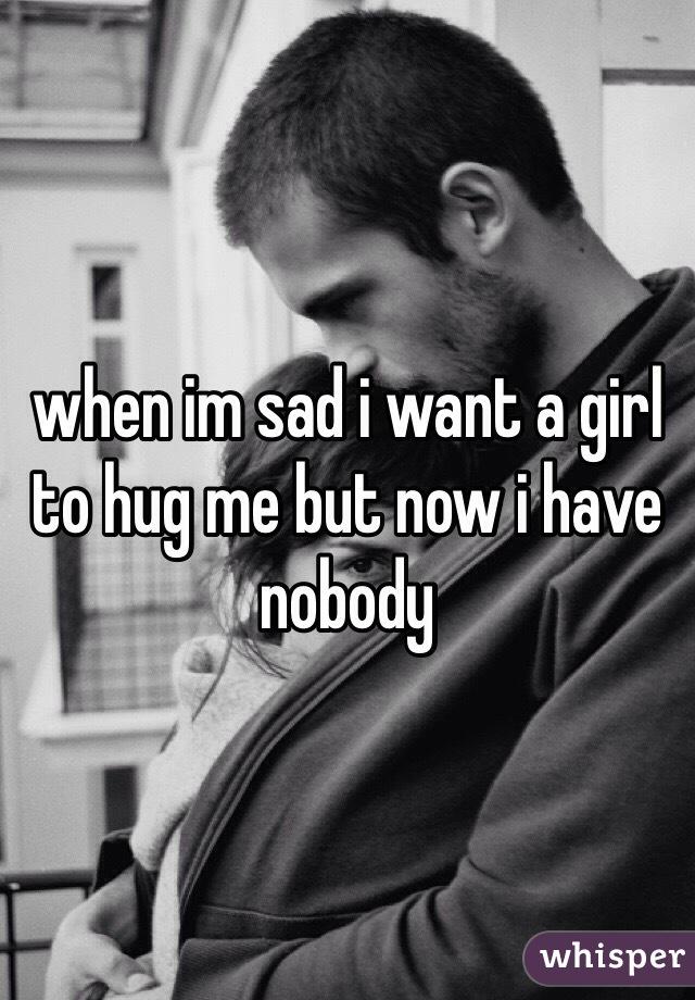 when im sad i want a girl to hug me but now i have nobody