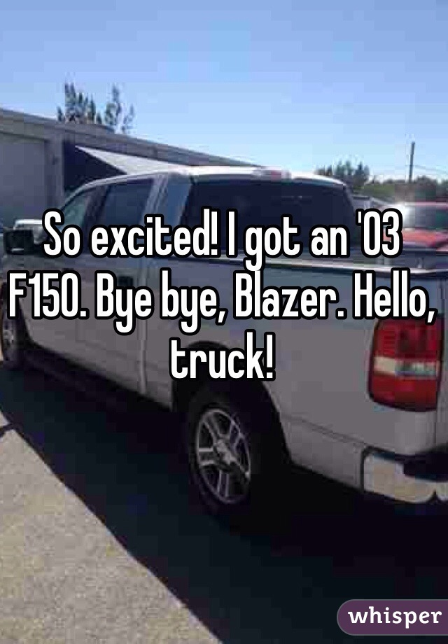 So excited! I got an '03 F150. Bye bye, Blazer. Hello, truck!